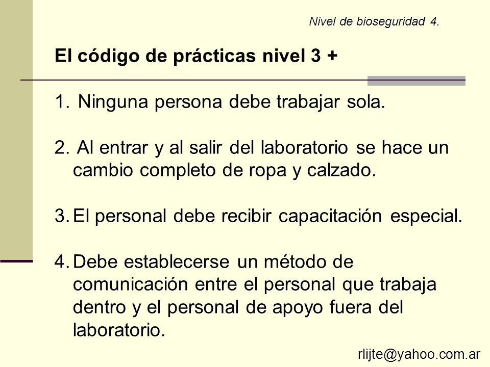 Nivel de bioseguridad 4. El código de prácticas nivel 3 + 1. Ninguna persona debe trabajar sola. 2. Al entrar y al salir del laboratorio se hace un ca