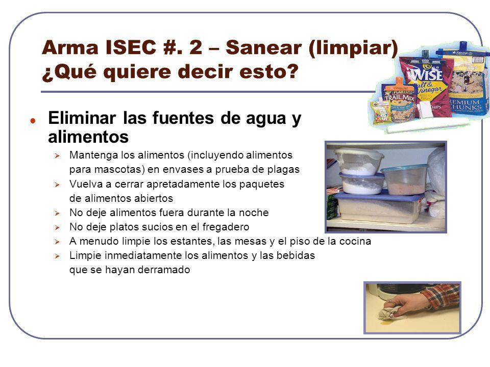 Arma ISEC #. 2 – Sanear (limpiar) ¿Qué quiere decir esto? Eliminar las fuentes de agua y alimentos Mantenga los alimentos (incluyendo alimentos para m