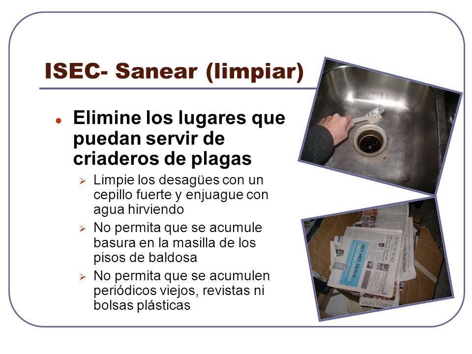 ISEC- Sanear (limpiar) Elimine los lugares que puedan servir de criaderos de plagas Limpie los desagües con un cepillo fuerte y enjuague con agua hirv