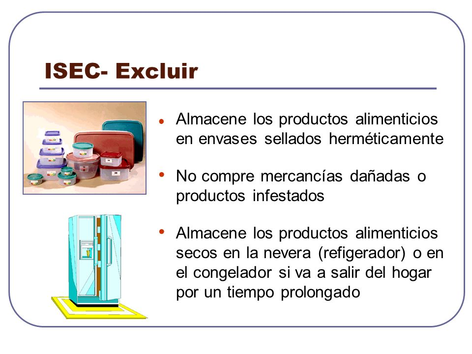 ISEC- Excluir Almacene los productos alimenticios en envases sellados herméticamente No compre mercancías dañadas o productos infestados Almacene los