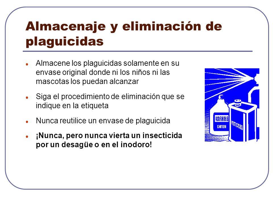 Almacenaje y eliminación de plaguicidas Almacene los plaguicidas solamente en su envase original donde ni los niños ni las mascotas los puedan alcanza