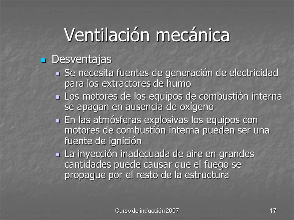 Curso de inducción 200717 Ventilación mecánica Desventajas Desventajas Se necesita fuentes de generación de electricidad para los extractores de humo Se necesita fuentes de generación de electricidad para los extractores de humo Los motores de los equipos de combustión interna se apagan en ausencia de oxígeno Los motores de los equipos de combustión interna se apagan en ausencia de oxígeno En las atmósferas explosivas los equipos con motores de combustión interna pueden ser una fuente de ignición En las atmósferas explosivas los equipos con motores de combustión interna pueden ser una fuente de ignición La inyección inadecuada de aire en grandes cantidades puede causar que el fuego se propague por el resto de la estructura La inyección inadecuada de aire en grandes cantidades puede causar que el fuego se propague por el resto de la estructura