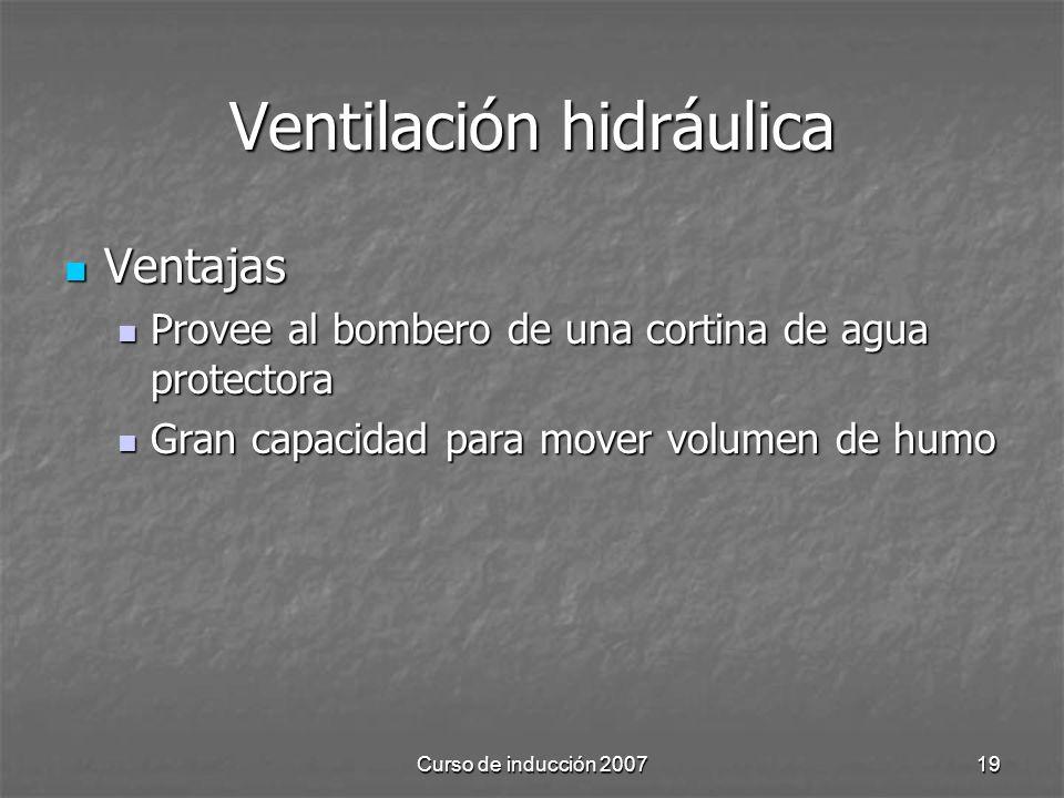 Curso de inducción 200719 Ventilación hidráulica Ventajas Ventajas Provee al bombero de una cortina de agua protectora Provee al bombero de una cortina de agua protectora Gran capacidad para mover volumen de humo Gran capacidad para mover volumen de humo