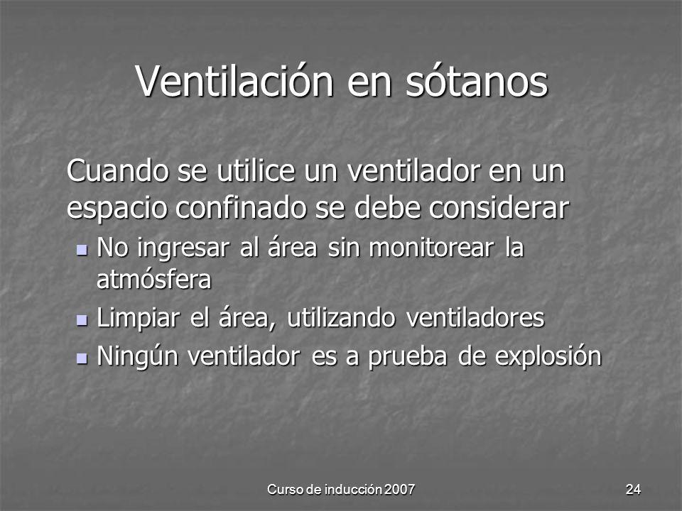 Curso de inducción 200724 Ventilación en sótanos Cuando se utilice un ventilador en un espacio confinado se debe considerar No ingresar al área sin monitorear la atmósfera No ingresar al área sin monitorear la atmósfera Limpiar el área, utilizando ventiladores Limpiar el área, utilizando ventiladores Ningún ventilador es a prueba de explosión Ningún ventilador es a prueba de explosión