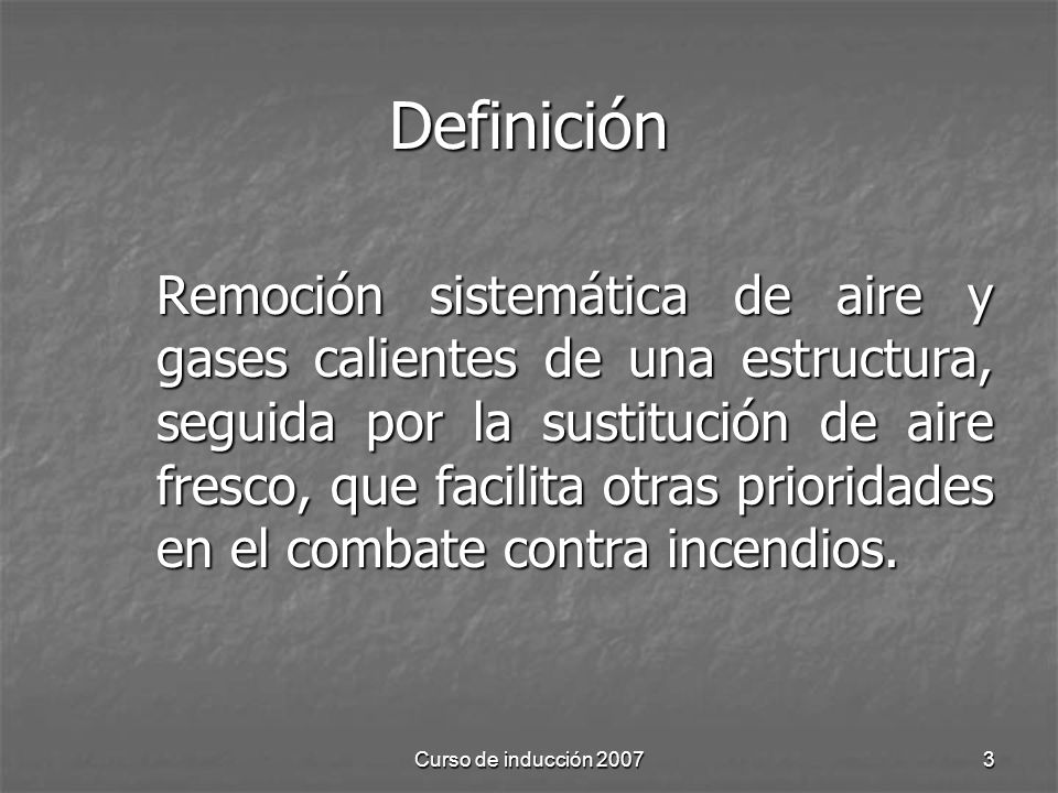 Curso de inducción 20073 Definición Remoción sistemática de aire y gases calientes de una estructura, seguida por la sustitución de aire fresco, que facilita otras prioridades en el combate contra incendios.