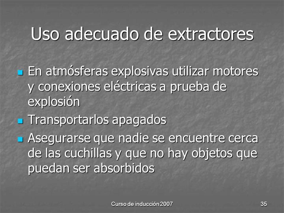 Curso de inducción 200735 Uso adecuado de extractores En atmósferas explosivas utilizar motores y conexiones eléctricas a prueba de explosión En atmósferas explosivas utilizar motores y conexiones eléctricas a prueba de explosión Transportarlos apagados Transportarlos apagados Asegurarse que nadie se encuentre cerca de las cuchillas y que no hay objetos que puedan ser absorbidos Asegurarse que nadie se encuentre cerca de las cuchillas y que no hay objetos que puedan ser absorbidos