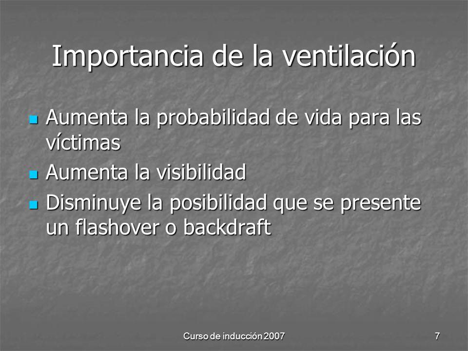 Curso de inducción 20077 Importancia de la ventilación Aumenta la probabilidad de vida para las víctimas Aumenta la probabilidad de vida para las víctimas Aumenta la visibilidad Aumenta la visibilidad Disminuye la posibilidad que se presente un flashover o backdraft Disminuye la posibilidad que se presente un flashover o backdraft