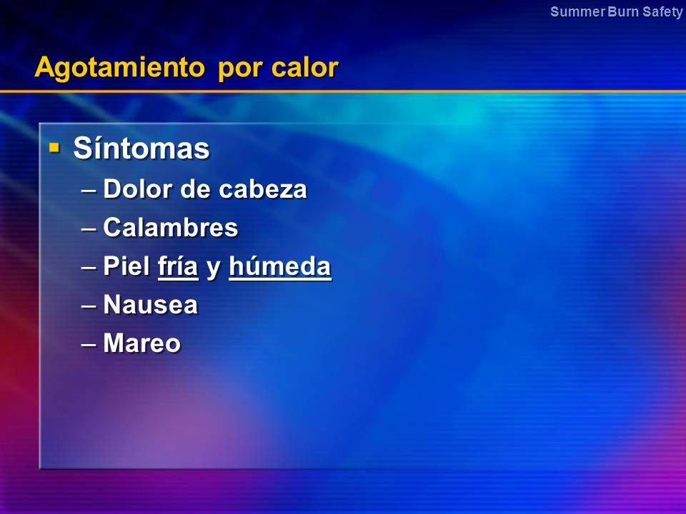 Summer Burn Safety Agotamiento por calor Síntomas –Dolor de cabeza –Calambres –Piel fría y húmeda –Nausea –Mareo Síntomas –Dolor de cabeza –Calambres –Piel fría y húmeda –Nausea –Mareo