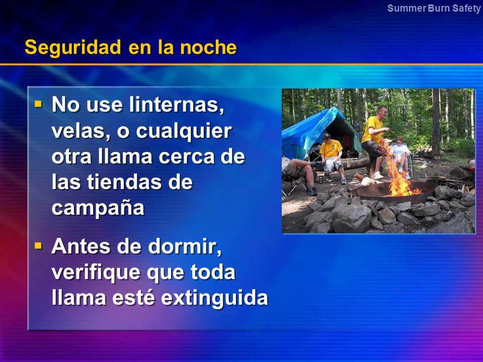 Summer Burn Safety Seguridad en la noche No use linternas, velas, o cualquier otra llama cerca de las tiendas de campaña Antes de dormir, verifique qu
