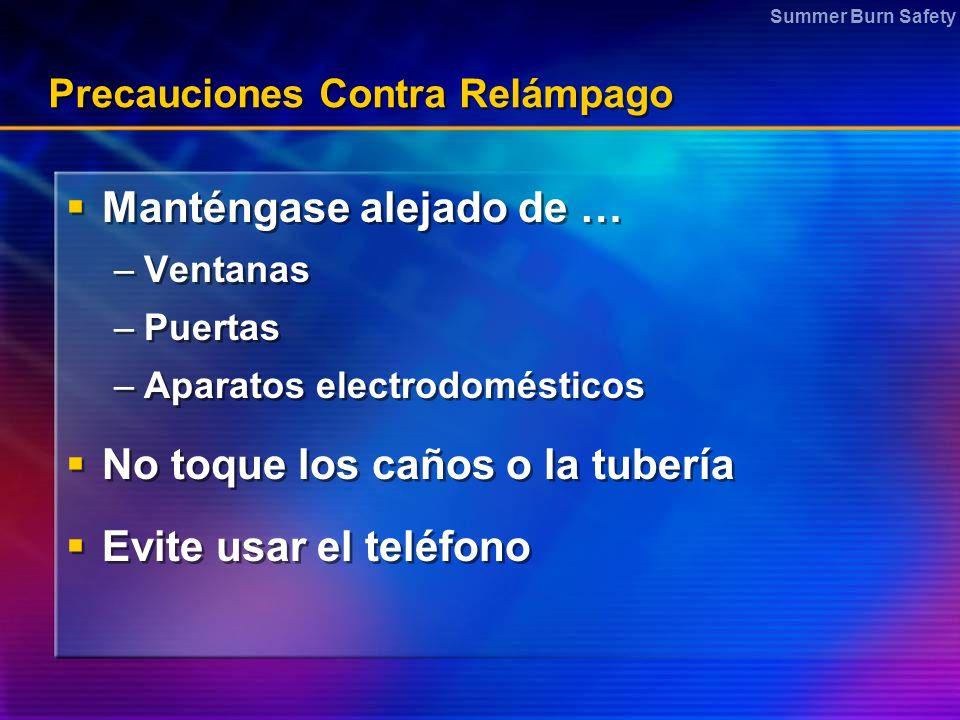Summer Burn Safety Precauciones Contra Relámpago Manténgase alejado de … –Ventanas –Puertas –Aparatos electrodomésticos No toque los caños o la tubería Evite usar el teléfono Manténgase alejado de … –Ventanas –Puertas –Aparatos electrodomésticos No toque los caños o la tubería Evite usar el teléfono