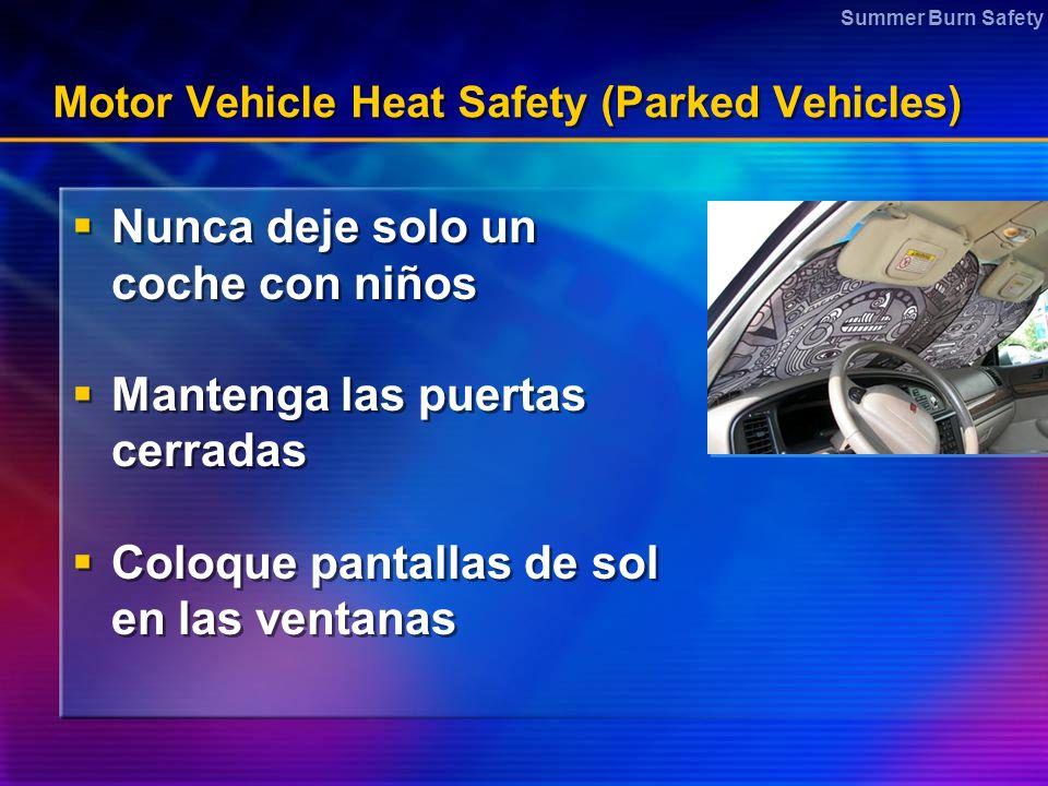 Summer Burn Safety Motor Vehicle Heat Safety (Parked Vehicles) Nunca deje solo un coche con niños Mantenga las puertas cerradas Coloque pantallas de sol en las ventanas Nunca deje solo un coche con niños Mantenga las puertas cerradas Coloque pantallas de sol en las ventanas