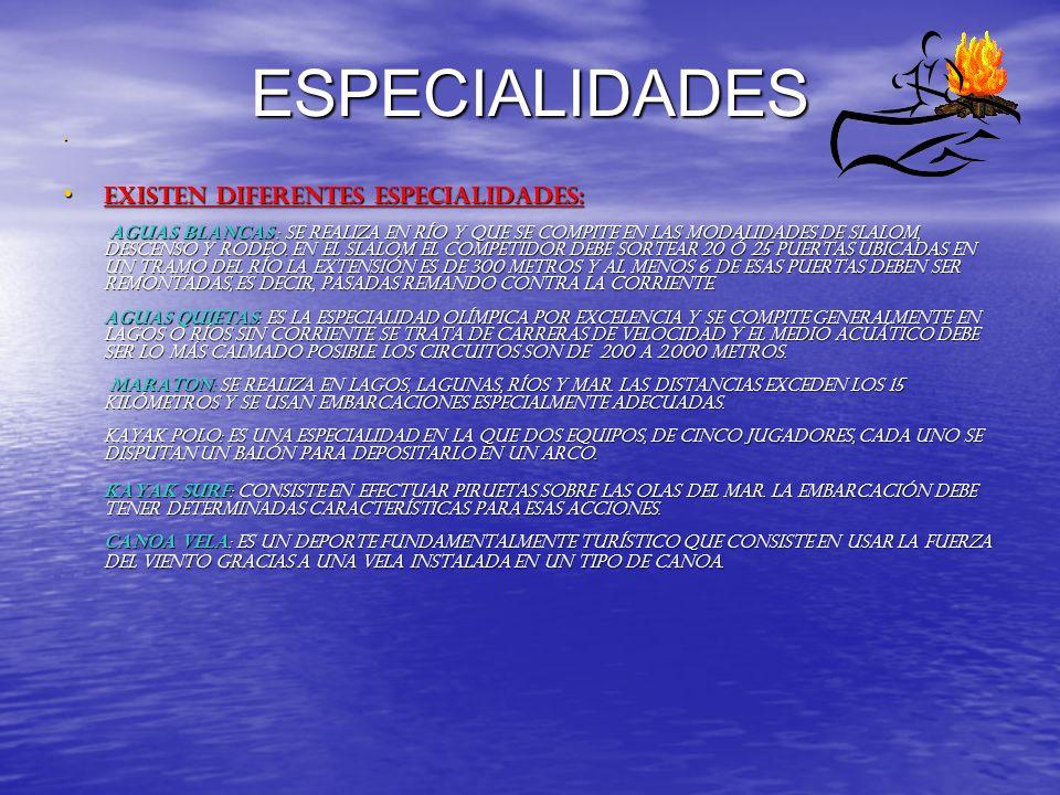 ESPECIALIDADES Existen diferentes especialidades: AGUAS BLANCAS : Se realiza en río y que se compite en las modalidades de slalom, descenso y rodeo. E
