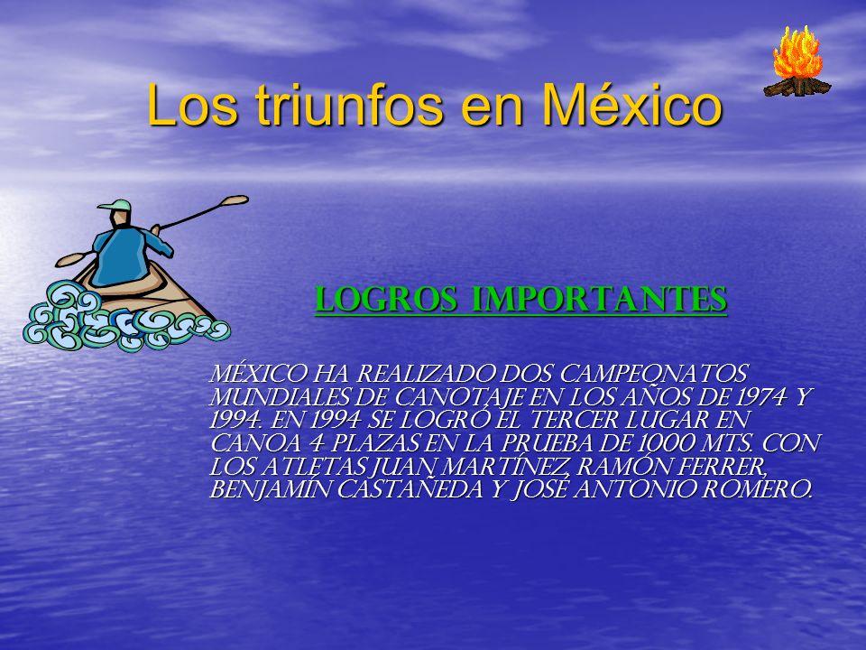 Los triunfos en México LOGROS IMPORTANTES México ha realizado dos Campeonatos Mundiales de Canotaje en los años de 1974 y 1994. En 1994 se logró el te