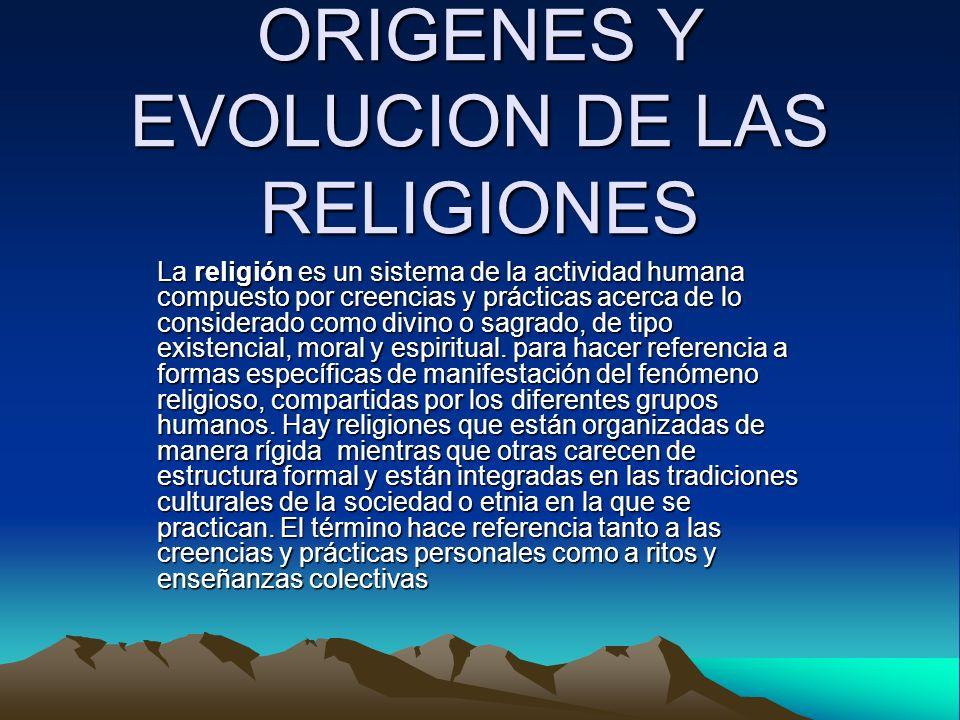 ORIGENES Y EVOLUCION DE LAS RELIGIONES La religión es un sistema de la actividad humana compuesto por creencias y prácticas acerca de lo considerado c