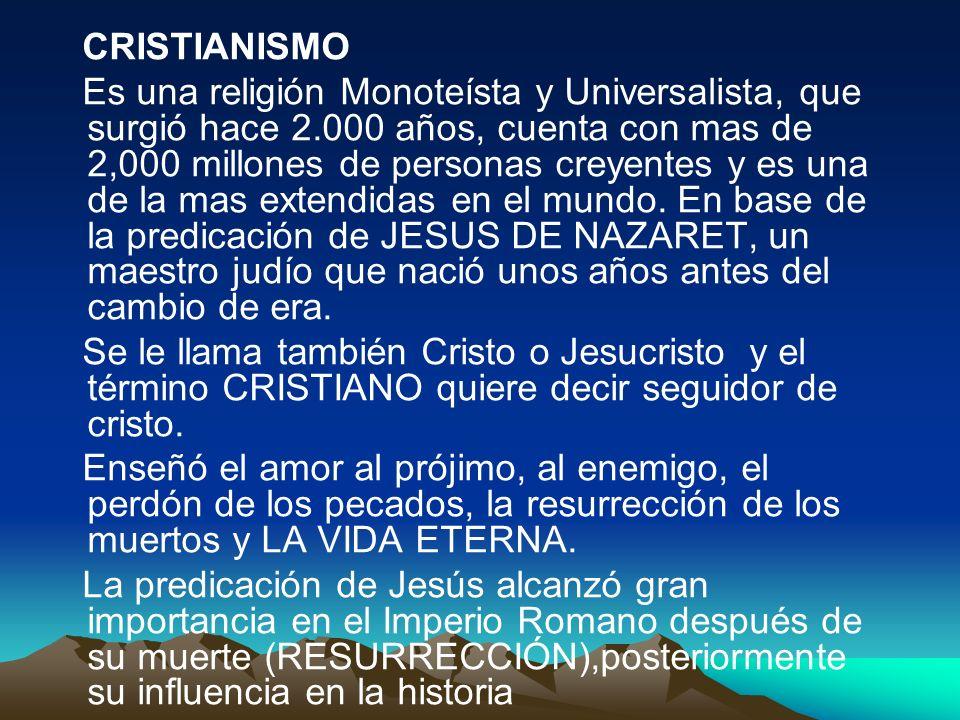 CRISTIANISMO Es una religión Monoteísta y Universalista, que surgió hace 2.000 años, cuenta con mas de 2,000 millones de personas creyentes y es una d