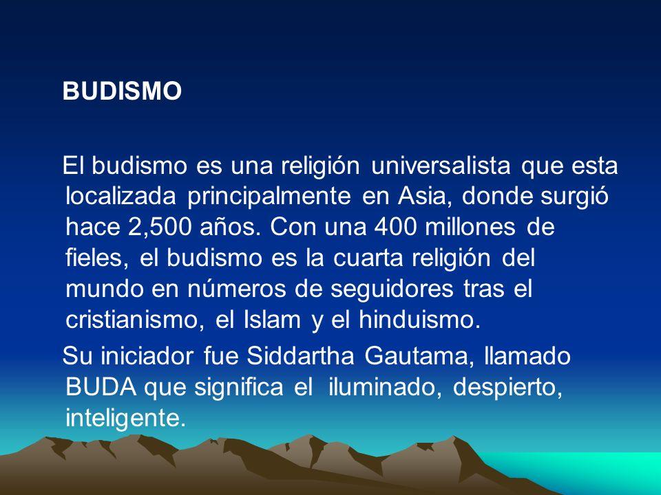 BUDISMO El budismo es una religión universalista que esta localizada principalmente en Asia, donde surgió hace 2,500 años. Con una 400 millones de fie