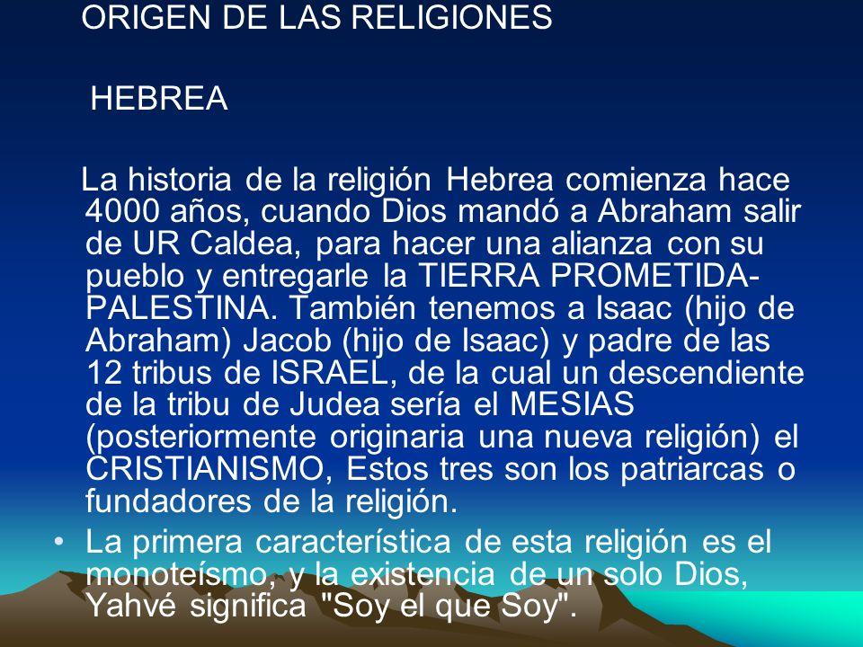 ORIGEN DE LAS RELIGIONES HEBREA La historia de la religión Hebrea comienza hace 4000 años, cuando Dios mandó a Abraham salir de UR Caldea, para hacer