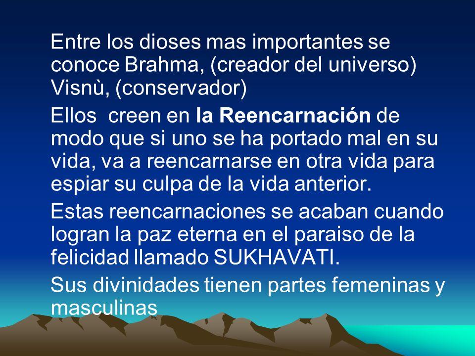 Entre los dioses mas importantes se conoce Brahma, (creador del universo) Visnù, (conservador) Ellos creen en la Reencarnación de modo que si uno se h