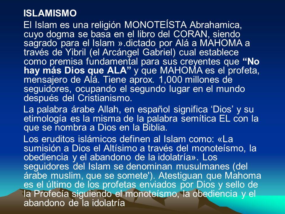 ISLAMISMO El Islam es una religión MONOTEÍSTA Abrahamica, cuyo dogma se basa en el libro del CORAN, siendo sagrado para el Islam ».dictado por Alá a M