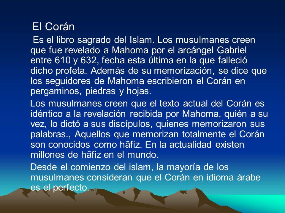 El Corán Es el libro sagrado del Islam. Los musulmanes creen que fue revelado a Mahoma por el arcángel Gabriel entre 610 y 632, fecha esta última en l
