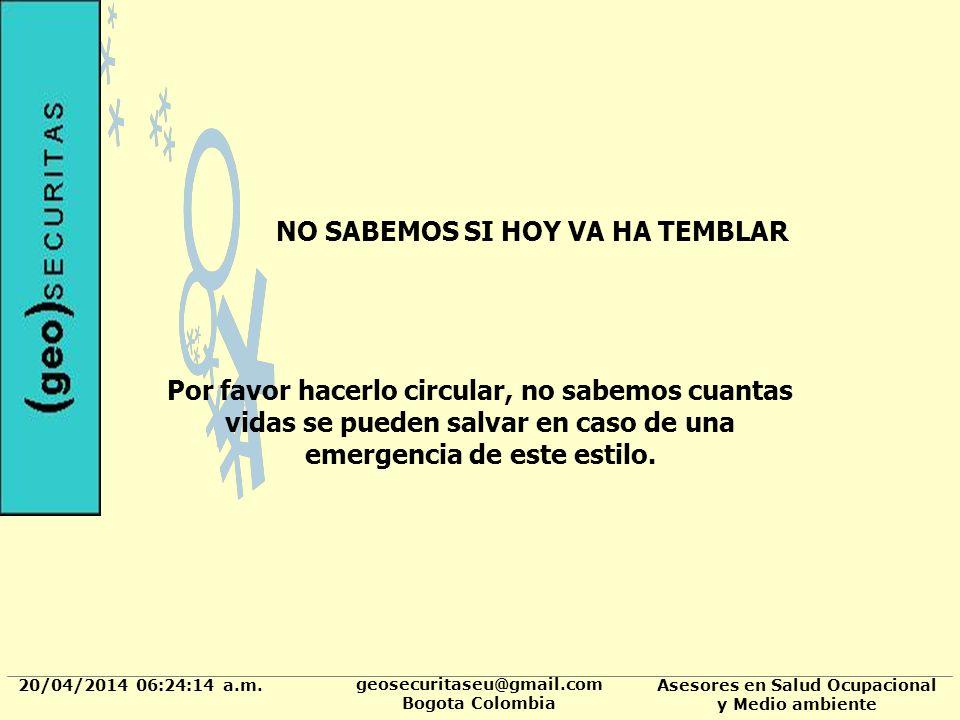 20/04/2014 06:24:37 a.m. geosecuritaseu@gmail.com Bogota Colombia Asesores en Salud Ocupacional y Medio ambiente NO SABEMOS SI HOY VA HA TEMBLAR Por f