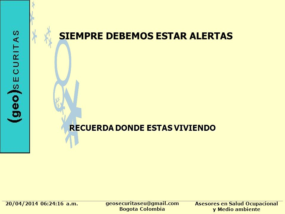 20/04/2014 06:24:37 a.m. geosecuritaseu@gmail.com Bogota Colombia Asesores en Salud Ocupacional y Medio ambiente SIEMPRE DEBEMOS ESTAR ALERTAS RECUERD