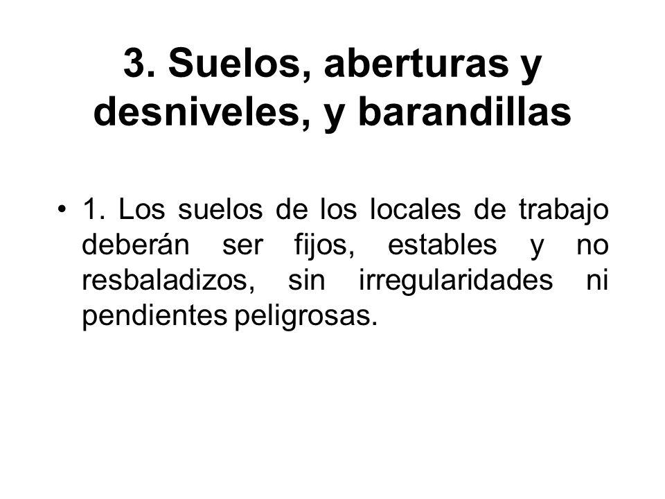 3. Suelos, aberturas y desniveles, y barandillas 1. Los suelos de los locales de trabajo deberán ser fijos, estables y no resbaladizos, sin irregulari