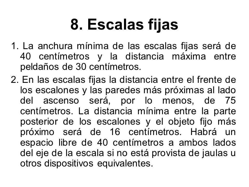 8. Escalas fijas 1. La anchura mínima de las escalas fijas será de 40 centímetros y la distancia máxima entre peldaños de 30 centímetros. 2. En las es