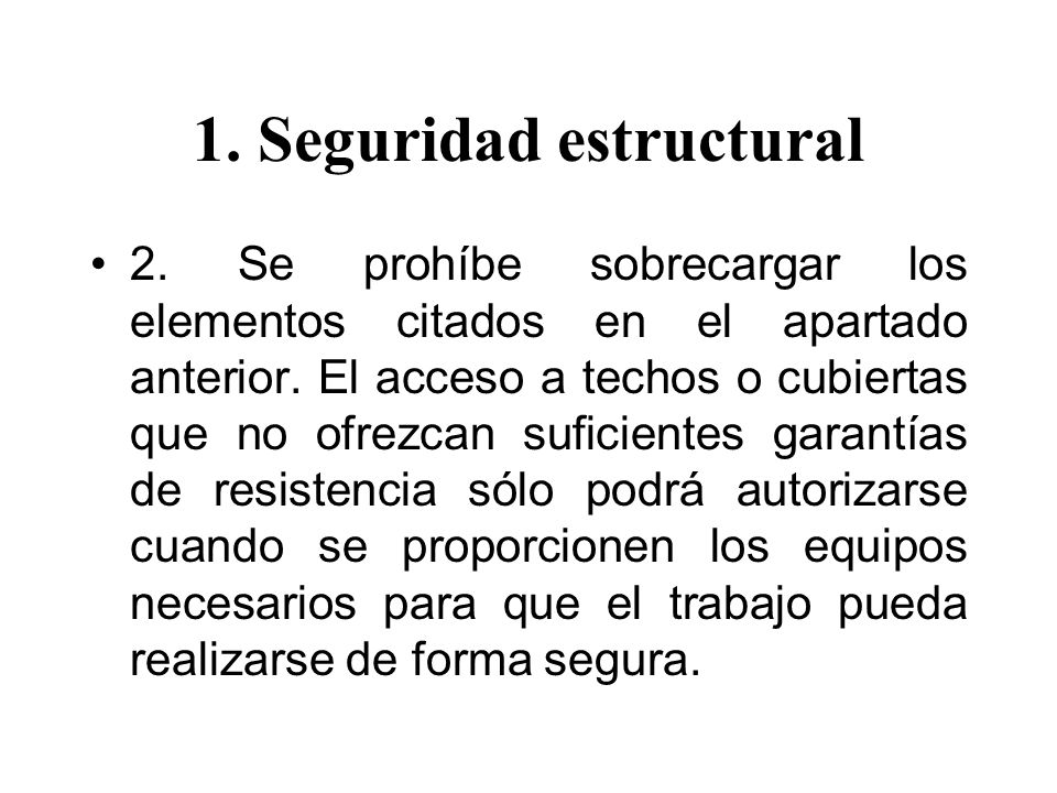 1. Seguridad estructural 2. Se prohíbe sobrecargar los elementos citados en el apartado anterior. El acceso a techos o cubiertas que no ofrezcan sufic