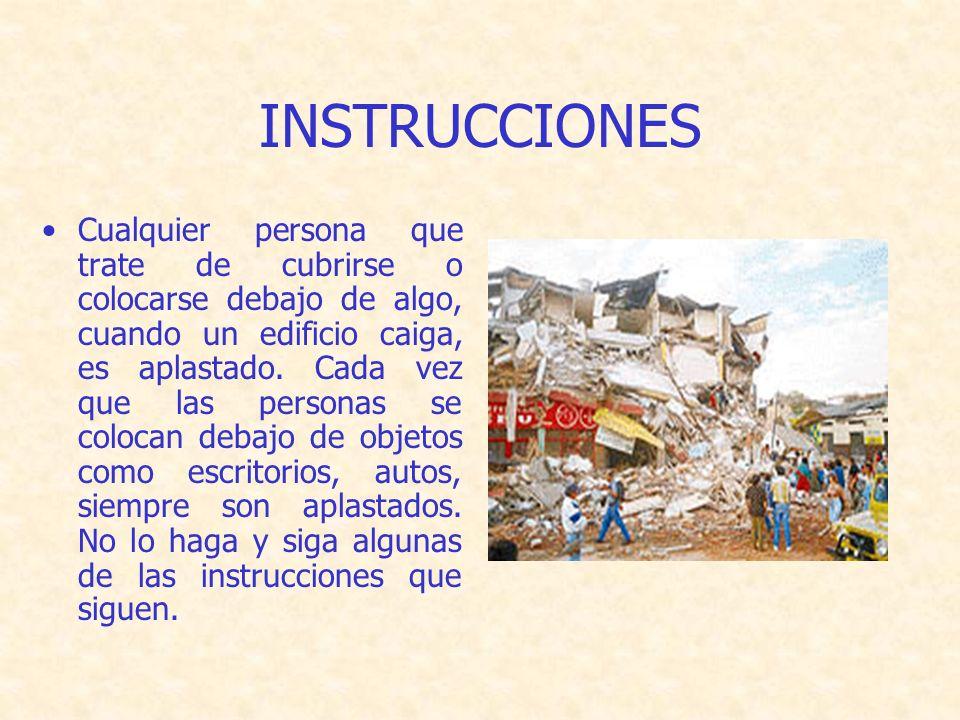 INSTRUCCIONES Cualquier persona que trate de cubrirse o colocarse debajo de algo, cuando un edificio caiga, es aplastado.