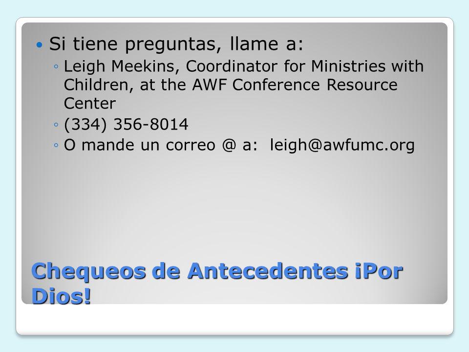 Chequeos de Antecedentes ¡Por Dios! Si tiene preguntas, llame a: Leigh Meekins, Coordinator for Ministries with Children, at the AWF Conference Resour