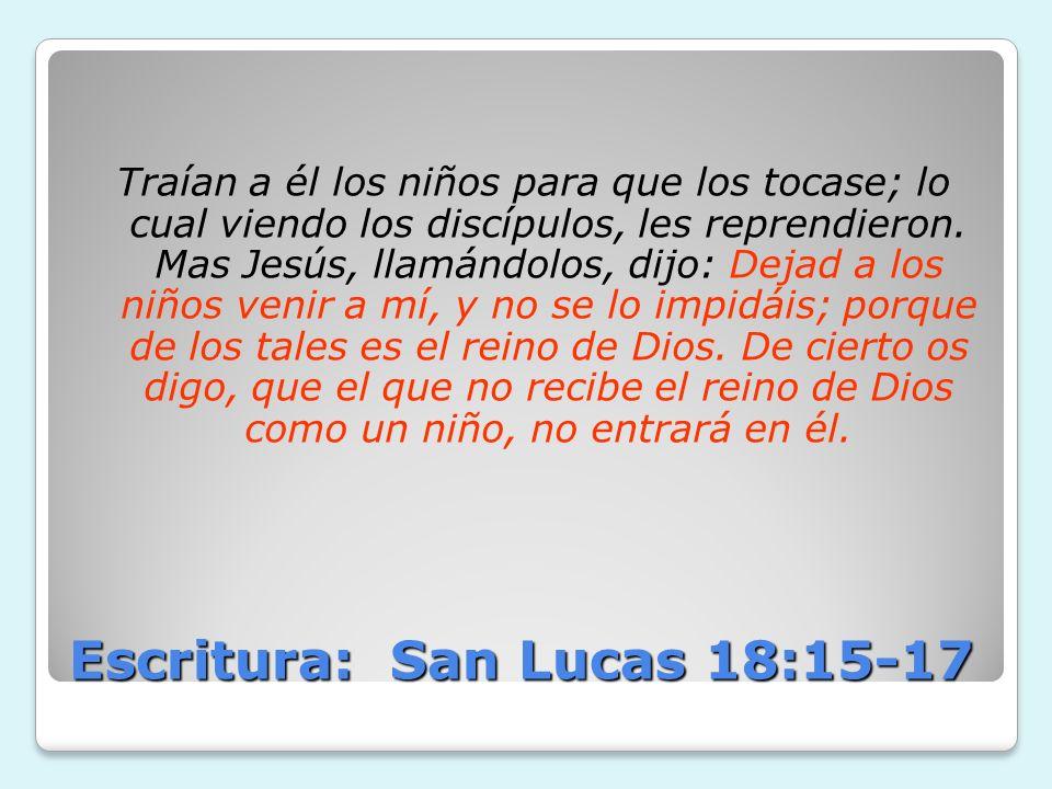 Escritura: San Lucas 18:15-17 Traían a él los niños para que los tocase; lo cual viendo los discípulos, les reprendieron. Mas Jesús, llamándolos, dijo