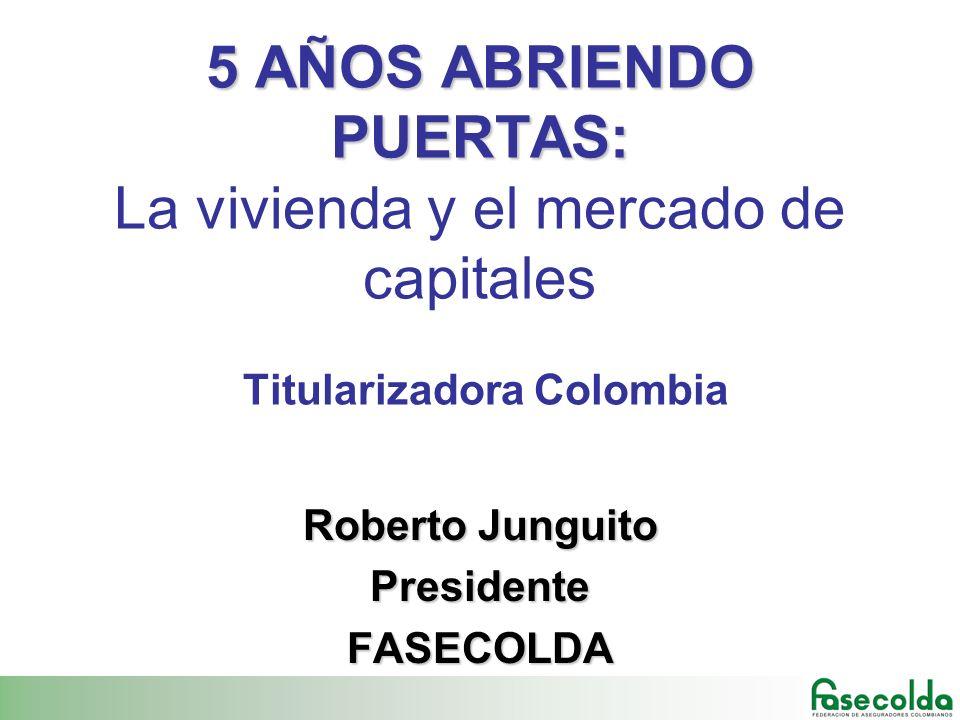 5 AÑOS ABRIENDO PUERTAS: 5 AÑOS ABRIENDO PUERTAS: La vivienda y el mercado de capitales Titularizadora Colombia Roberto Junguito PresidenteFASECOLDA