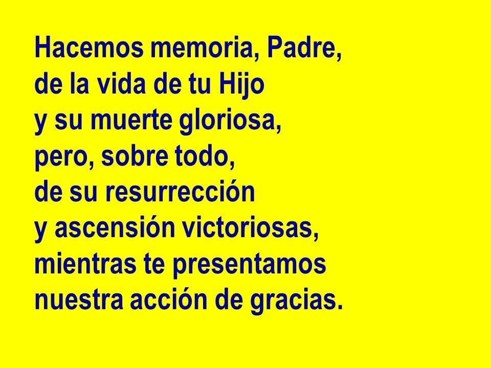 Hacemos memoria, Padre, de la vida de tu Hijo y su muerte gloriosa, pero, sobre todo, de su resurrección y ascensión victoriosas, mientras te presenta