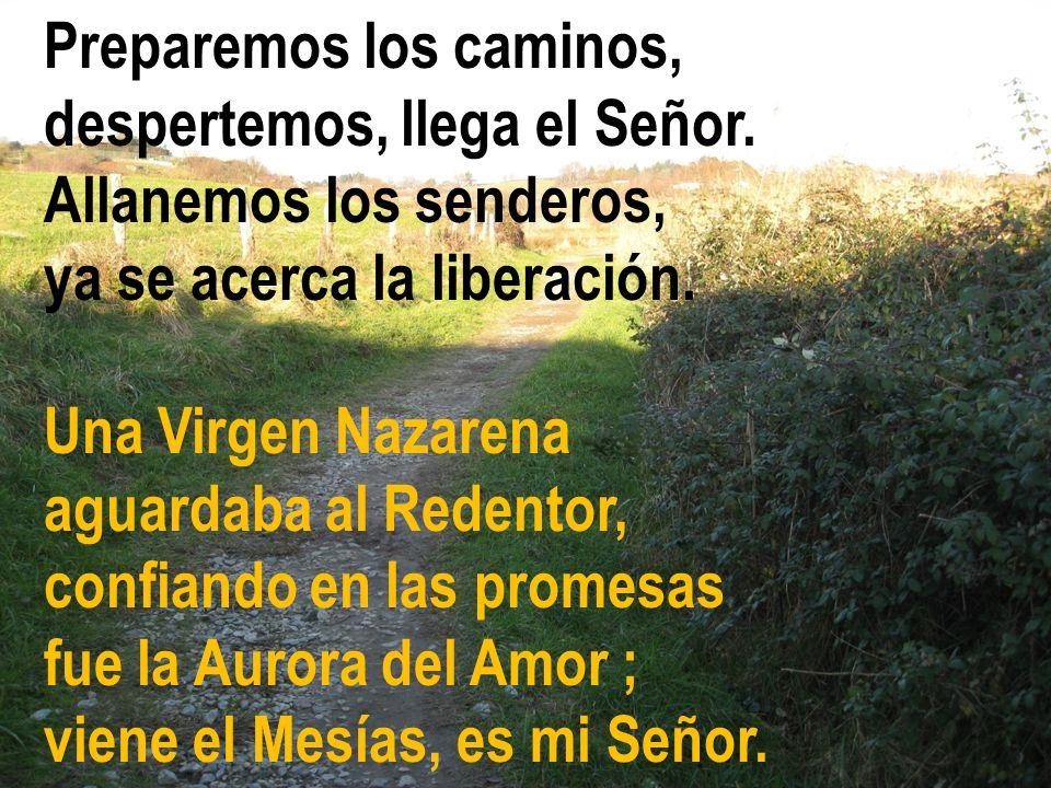 Preparemos los caminos, despertemos, llega el Señor. Allanemos los senderos, ya se acerca la liberación. Una Virgen Nazarena aguardaba al Redentor, co
