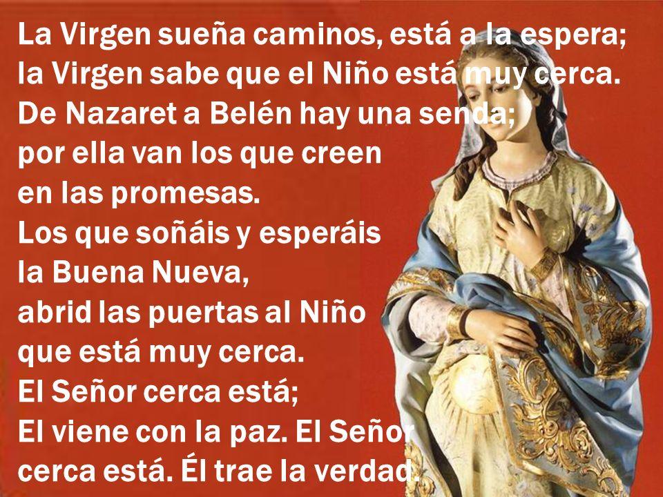 La Virgen sueña caminos, está a la espera; la Virgen sabe que el Niño está muy cerca. De Nazaret a Belén hay una senda; por ella van los que creen en