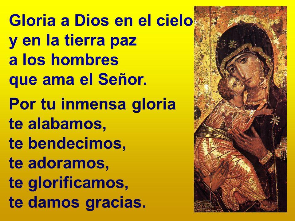 Gloria a Dios en el cielo y en la tierra paz a los hombres que ama el Señor. Por tu inmensa gloria te alabamos, te bendecimos, te adoramos, te glorifi
