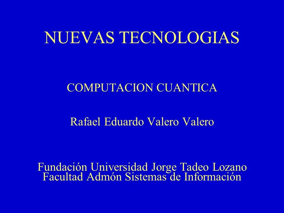 NUEVAS TECNOLOGIAS COMPUTACION CUANTICA Rafael Eduardo Valero Valero Fundación Universidad Jorge Tadeo Lozano Facultad Admón Sistemas de Información