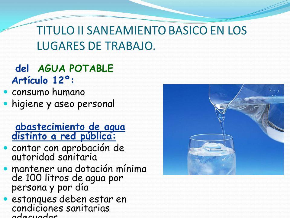 TITULO II SANEAMIENTO BASICO EN LOS LUGARES DE TRABAJO. del AGUA POTABLE Artículo 12º: consumo humano higiene y aseo personal abastecimiento de agua d