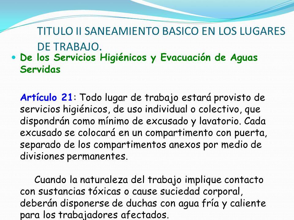 De los Servicios Higiénicos y Evacuación de Aguas Servidas Artículo 21: Todo lugar de trabajo estará provisto de servicios higiénicos, de uso individu