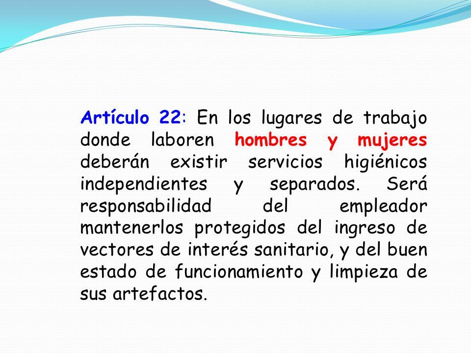 Artículo 22: En los lugares de trabajo donde laboren hombres y mujeres deberán existir servicios higiénicos independientes y separados. Será responsab
