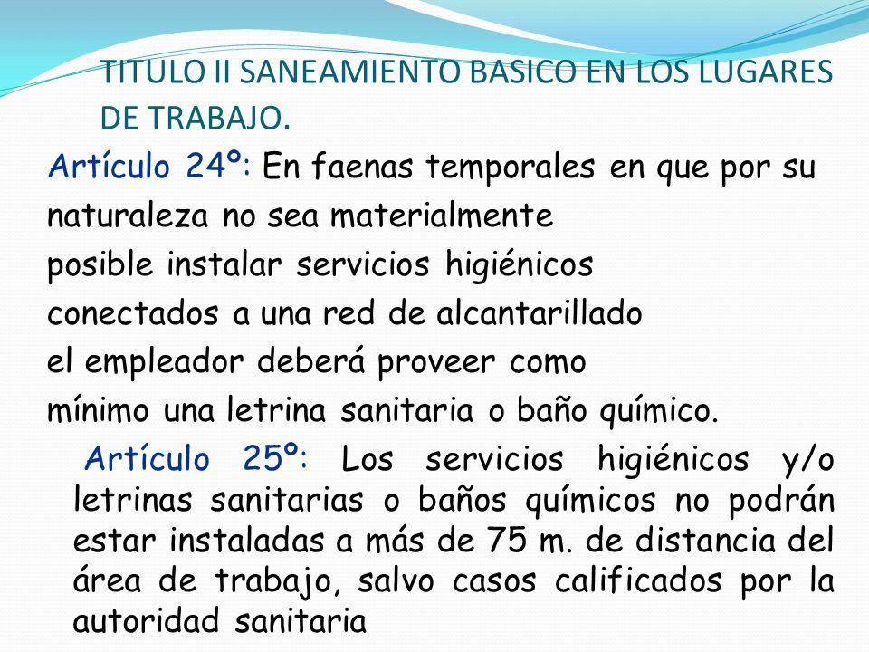 TITULO II SANEAMIENTO BASICO EN LOS LUGARES DE TRABAJO. Artículo 24º: En faenas temporales en que por su naturaleza no sea materialmente posible insta