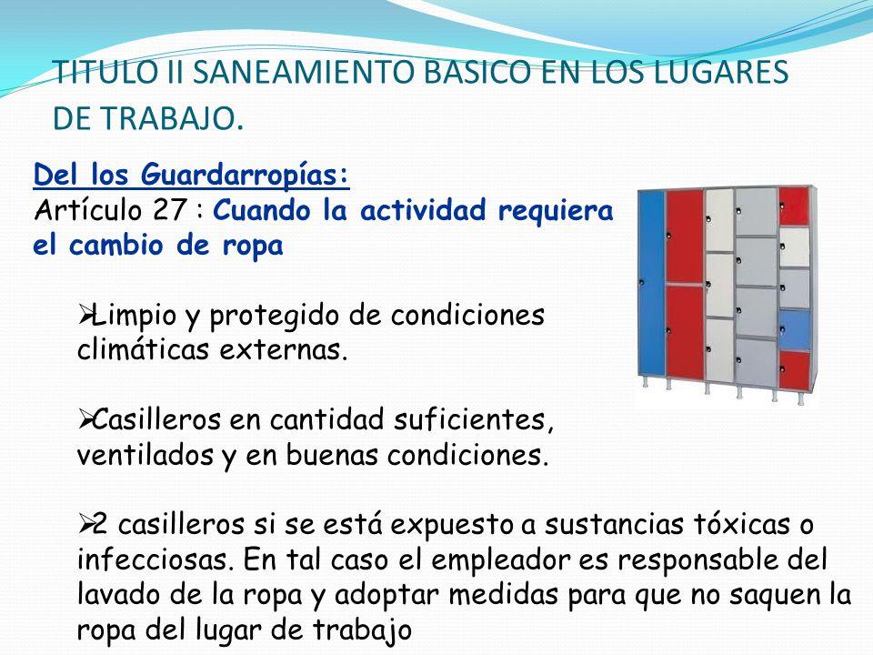 TITULO II SANEAMIENTO BASICO EN LOS LUGARES DE TRABAJO. Del los Guardarropías: Artículo 27 : Cuando la actividad requiera el cambio de ropa Limpio y p