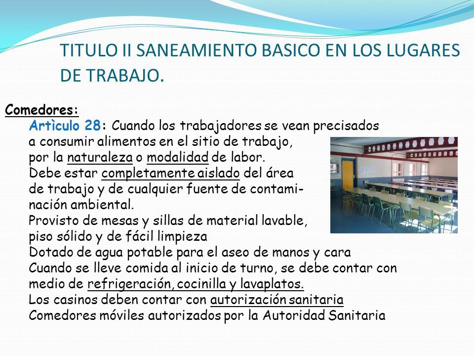TITULO II SANEAMIENTO BASICO EN LOS LUGARES DE TRABAJO. Comedores: Artìculo 28: Cuando los trabajadores se vean precisados a consumir alimentos en el