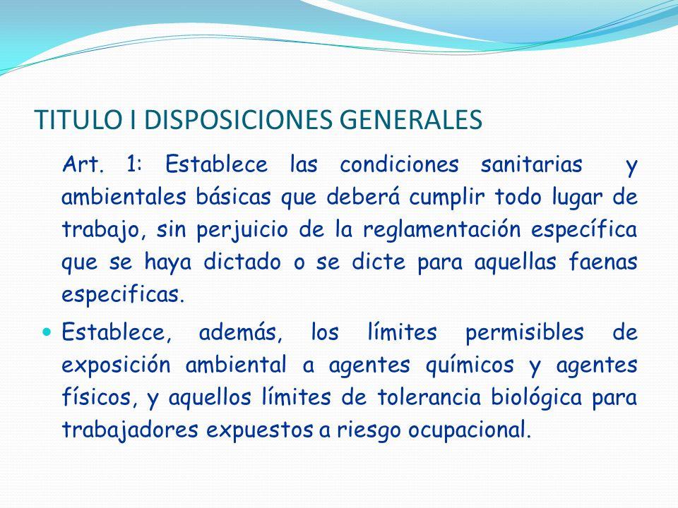 TITULO I DISPOSICIONES GENERALES Art. 1: Establece las condiciones sanitarias y ambientales básicas que deberá cumplir todo lugar de trabajo, sin perj