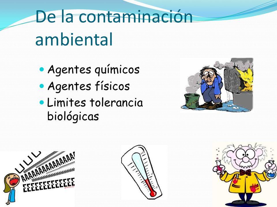 De la contaminación ambiental Agentes químicos Agentes físicos Limites tolerancia biológicas