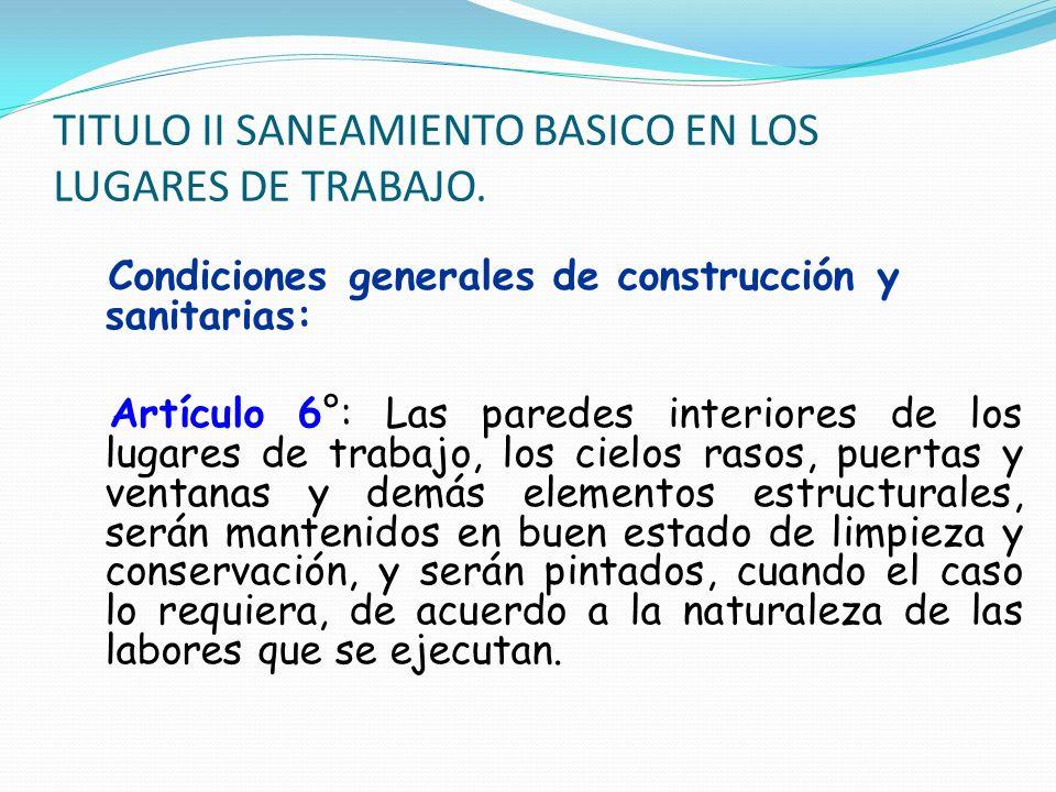 TITULO II SANEAMIENTO BASICO EN LOS LUGARES DE TRABAJO. Condiciones generales de construcción y sanitarias: Artículo 6°: Las paredes interiores de los