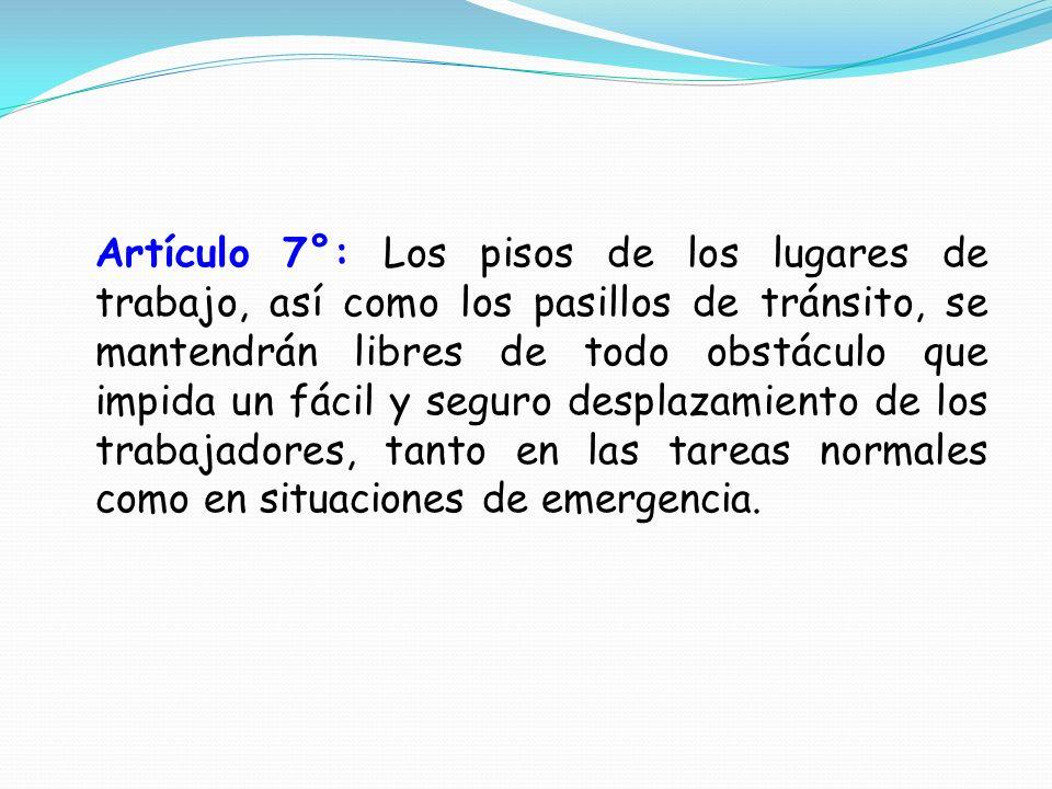 Artículo 7°: Los pisos de los lugares de trabajo, así como los pasillos de tránsito, se mantendrán libres de todo obstáculo que impida un fácil y segu