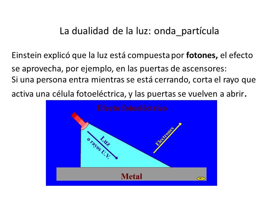 La dualidad de la luz: onda_partícula Einstein explicó que la luz está compuesta por fotones, el efecto se aprovecha, por ejemplo, en las puertas de a