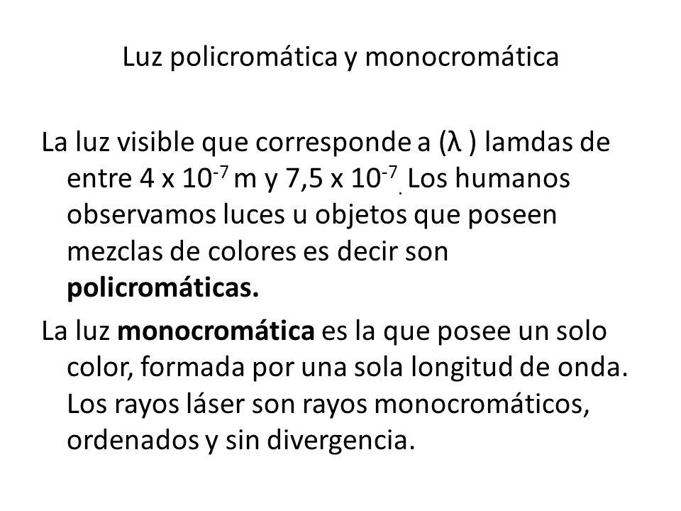 Luz policromática y monocromática La luz visible que corresponde a (λ ) lamdas de entre 4 x 10 -7 m y 7,5 x 10 -7. Los humanos observamos luces u obje